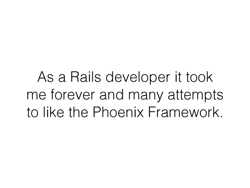 As a Rails developer it took me forever and man...