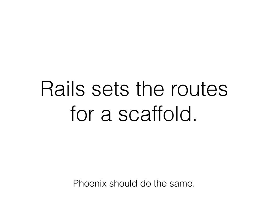 Rails sets the routes for a scaffold. Phoenix s...