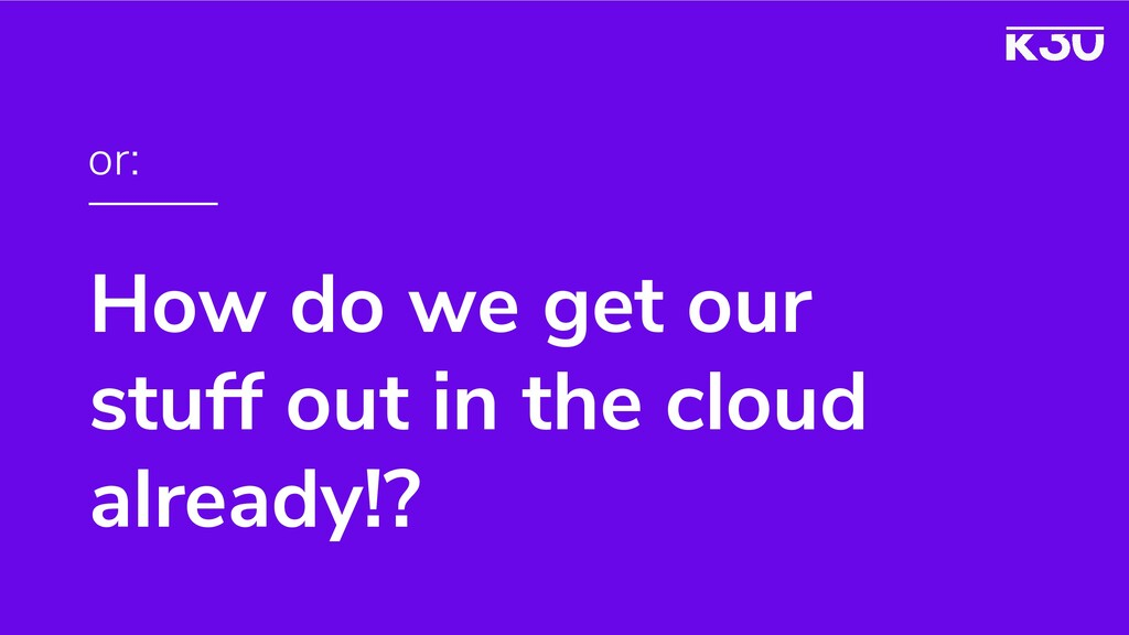 How do we get our stuff out in the cloud alread...