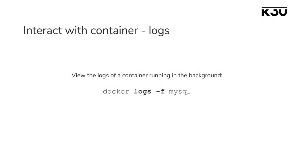 Interact with container - logs View the logs of...