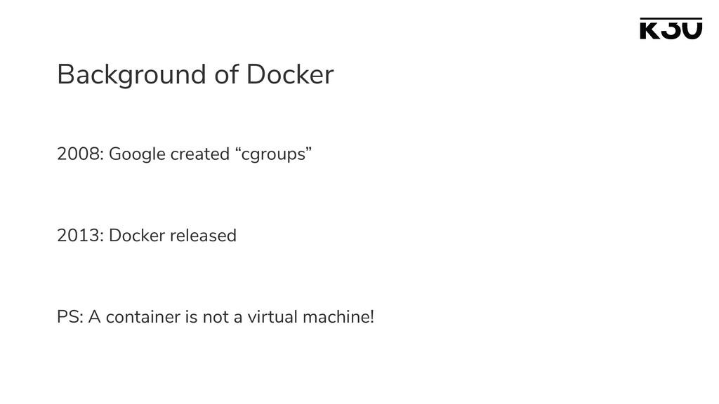 "Background of Docker 2008: Google created ""cgro..."