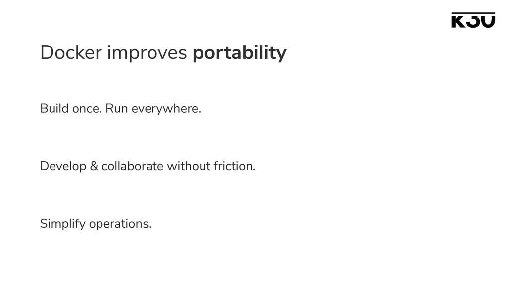 Docker improves portability Build once. Run eve...