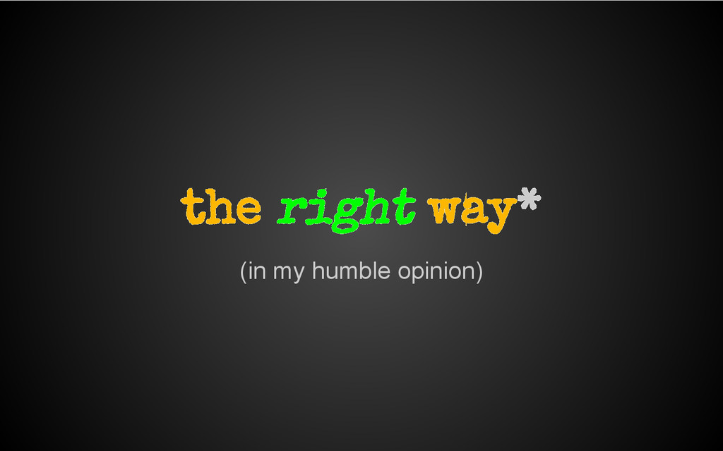 (in my humble opinion) the right way*