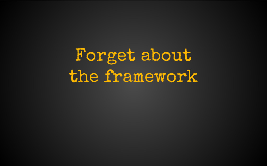 Forget about the framework