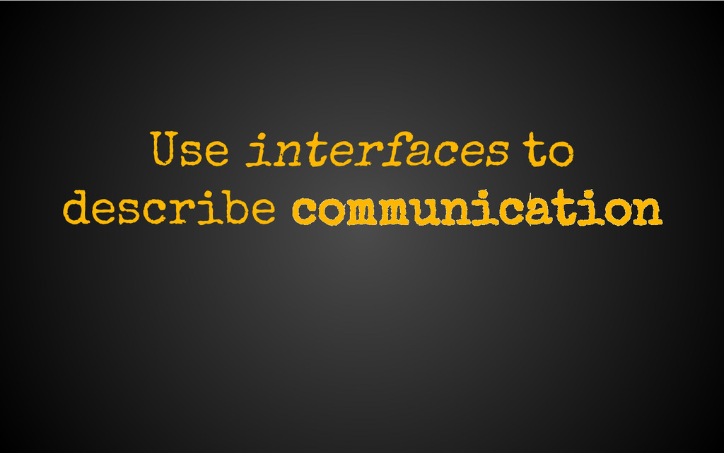Use interfaces to describe communication