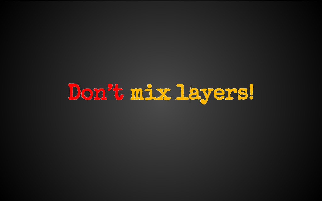 Don't mix layers!