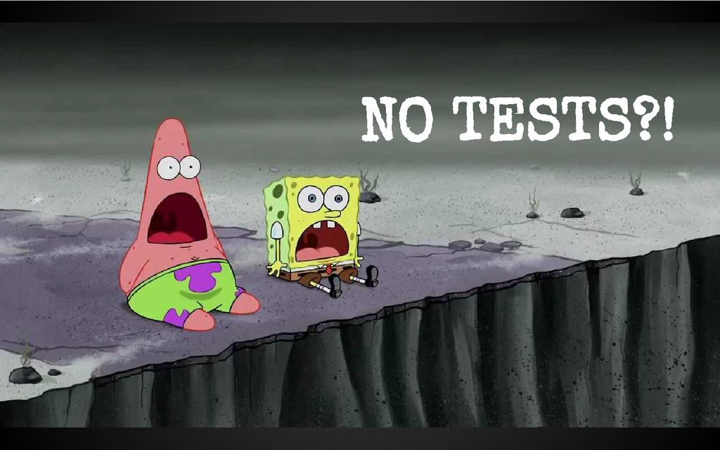 NO TESTS?!