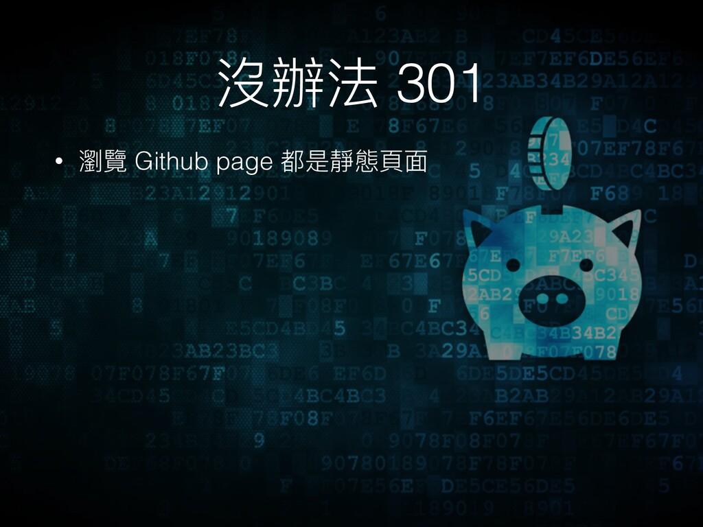 沒辦法 301 • 瀏覽 Github page 都是靜態⾴頁⾯面