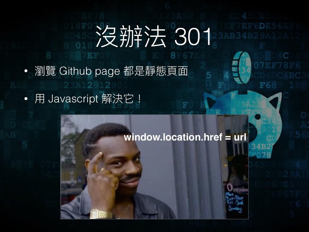 沒辦法 301 • 瀏覽 Github page 都是靜態⾴頁⾯面 • ⽤用 Javascri...