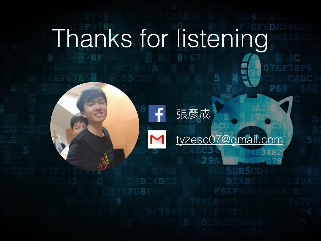Thanks for listening 張彥成 tyzesc07@gmail.com