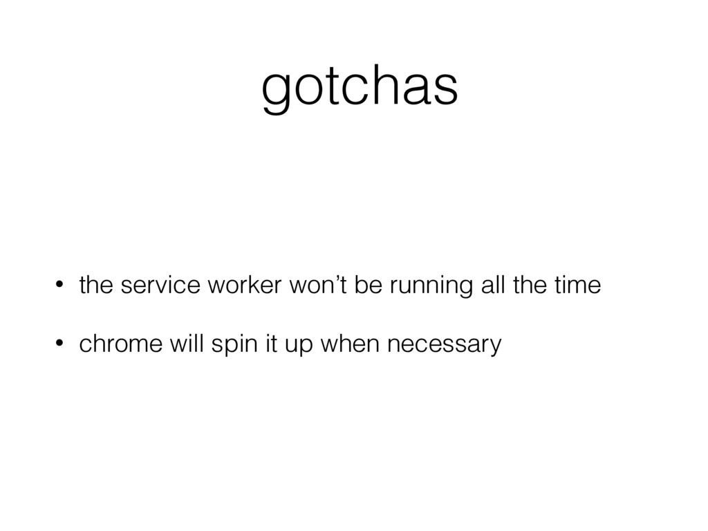 gotchas • the service worker won't be running a...