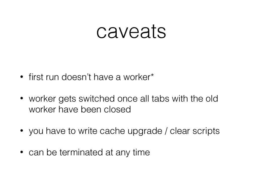 caveats • first run doesn't have a worker* • wor...