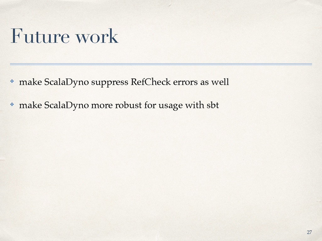 Future work ✤ make ScalaDyno suppress RefCheck ...