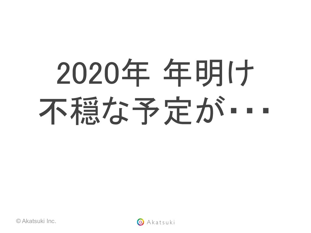 © Akatsuki Inc. 2020年 年明け 不穏な予定が・・・