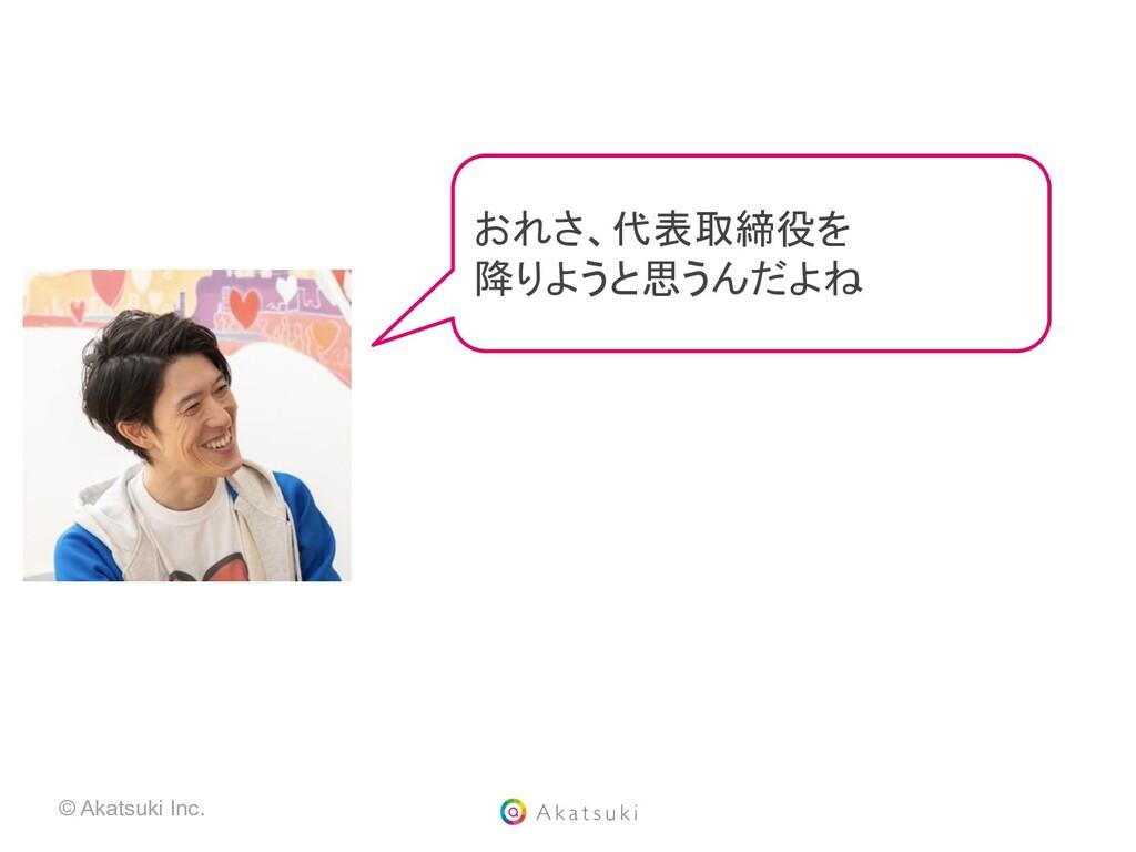 © Akatsuki Inc. おれさ、代表取締役を 降りようと思うんだよね