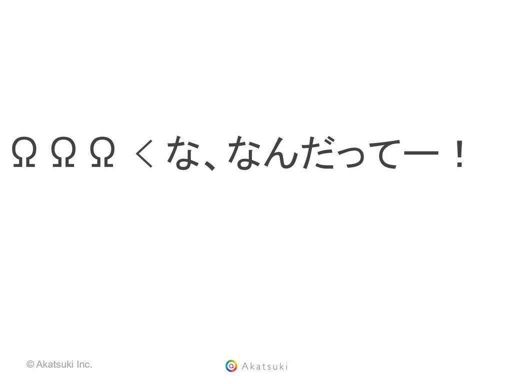 © Akatsuki Inc. ΩΩΩ < な、なんだってー!