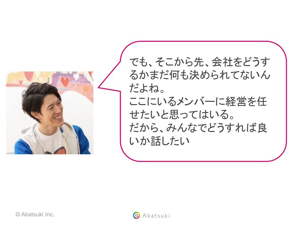 © Akatsuki Inc. でも、そこから先、会社をどうす るかまだ何も決められてないん ...