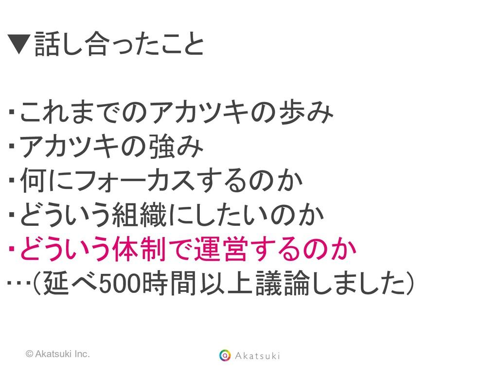 © Akatsuki Inc. ▼話し合ったこと  ・これまでのアカツキの歩み ・アカツ...