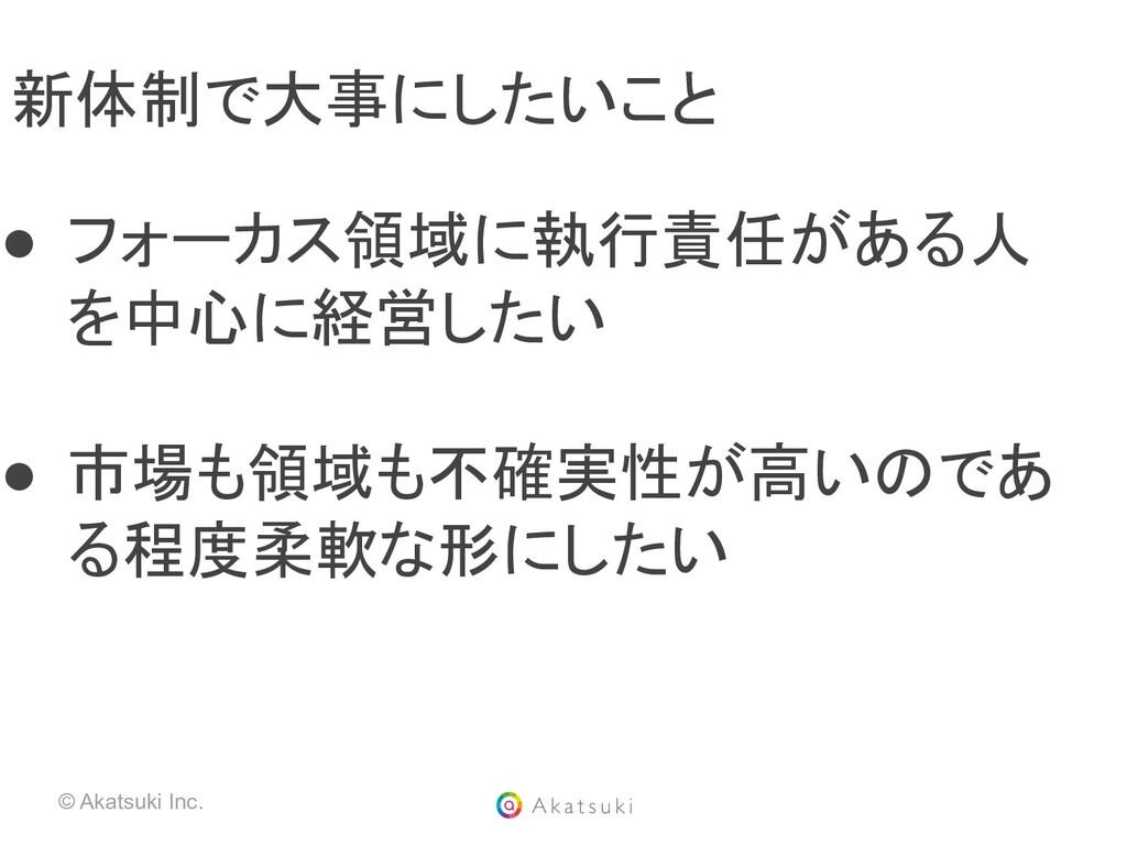© Akatsuki Inc. 新体制で大事にしたいこと ● フォーカス領域に執行責任がある...