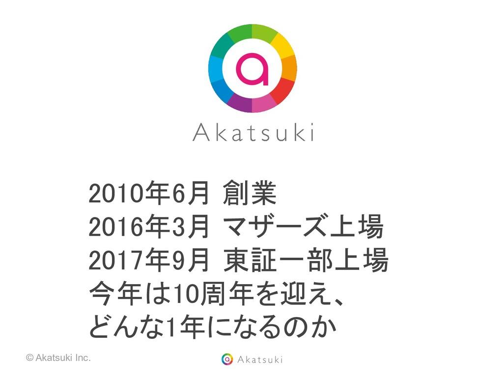 © Akatsuki Inc. 2010年6月 創業 2016年3月 マザーズ上場 201...