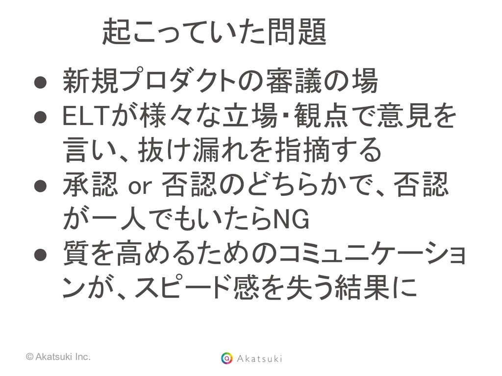 © Akatsuki Inc. 起こっていた問題 ● 新規プロダクトの審議の場 ● ELT...