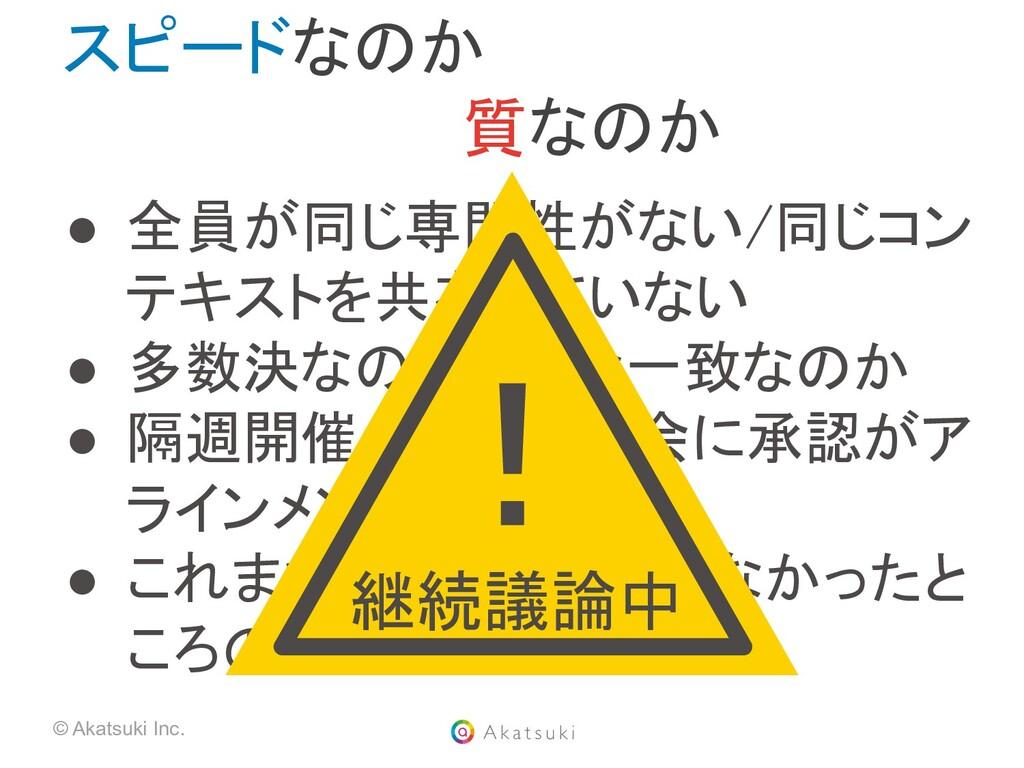 © Akatsuki Inc. スピードなのか          質なのか ● 全員が同じ...