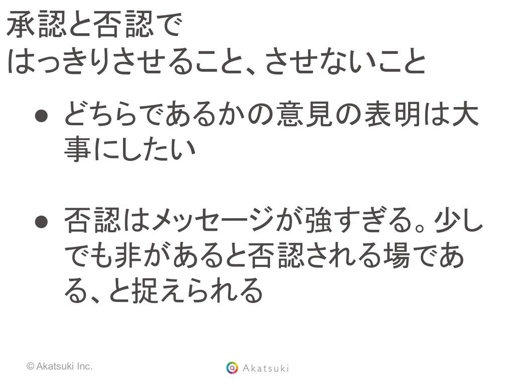 © Akatsuki Inc. 承認と否認で はっきりさせること、させないこと ● どちら...