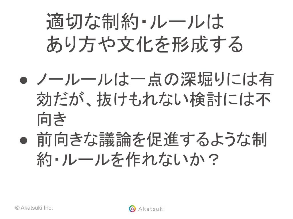 © Akatsuki Inc. 適切な制約・ルールは あり方や文化を形成する ● ノールー...