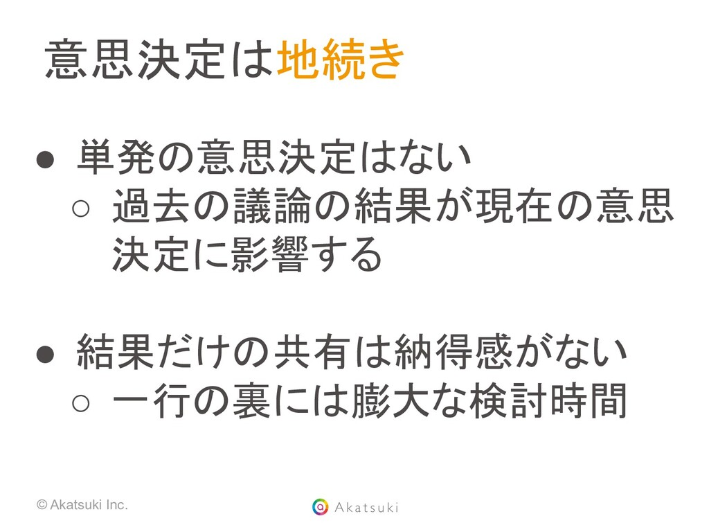 © Akatsuki Inc. 意思決定は地続き ● 単発の意思決定はない ○ 過去の議論...