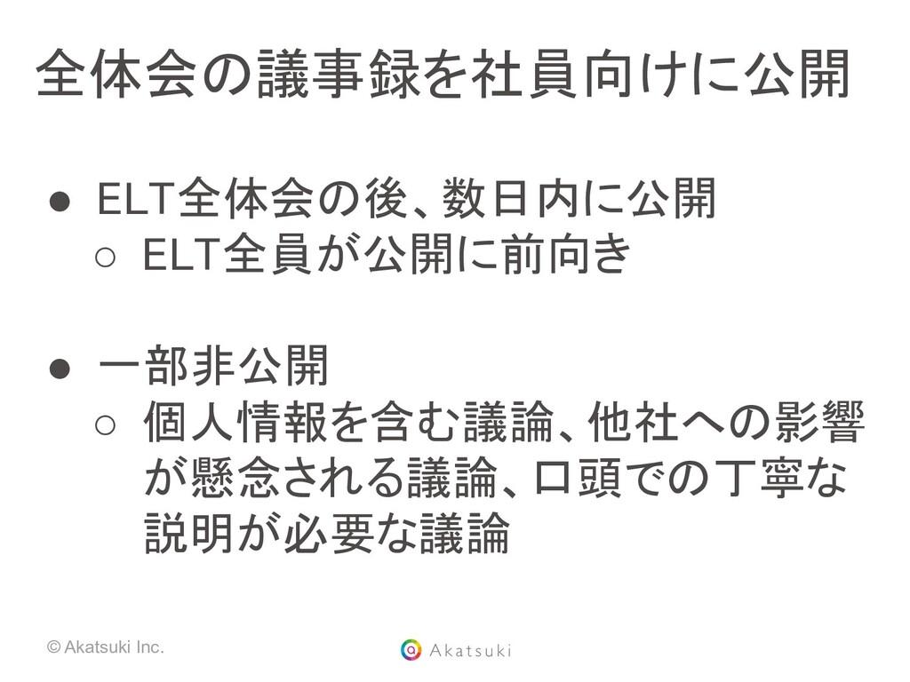 © Akatsuki Inc. 全体会の議事録を社員向けに公開 ● ELT全体会の後、数日内...