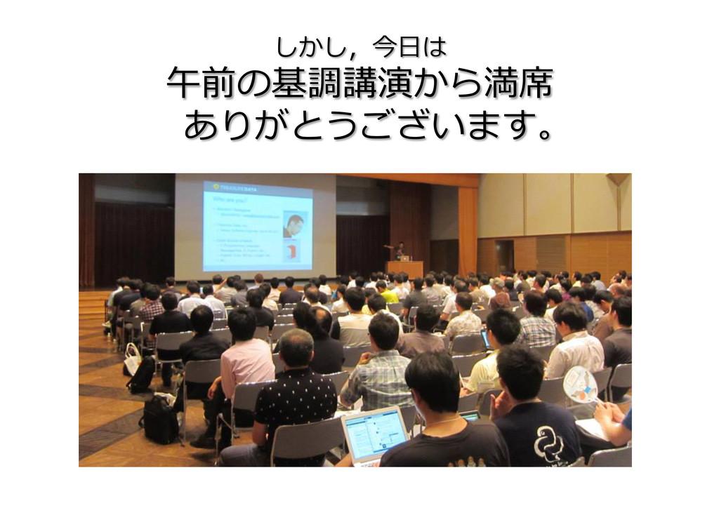 しかし,今⽇日は  午前の基調講演から満席  ありがとうございます。