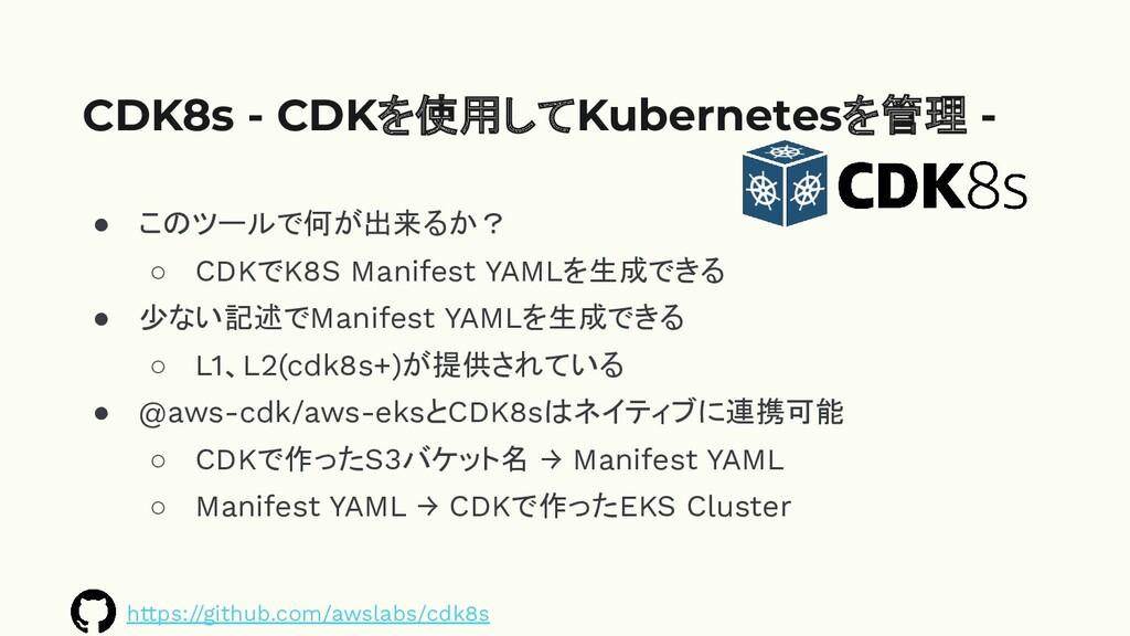 ● このツールで何が出来るか? ○ CDKでK8S Manifest YAMLを生成できる ●...
