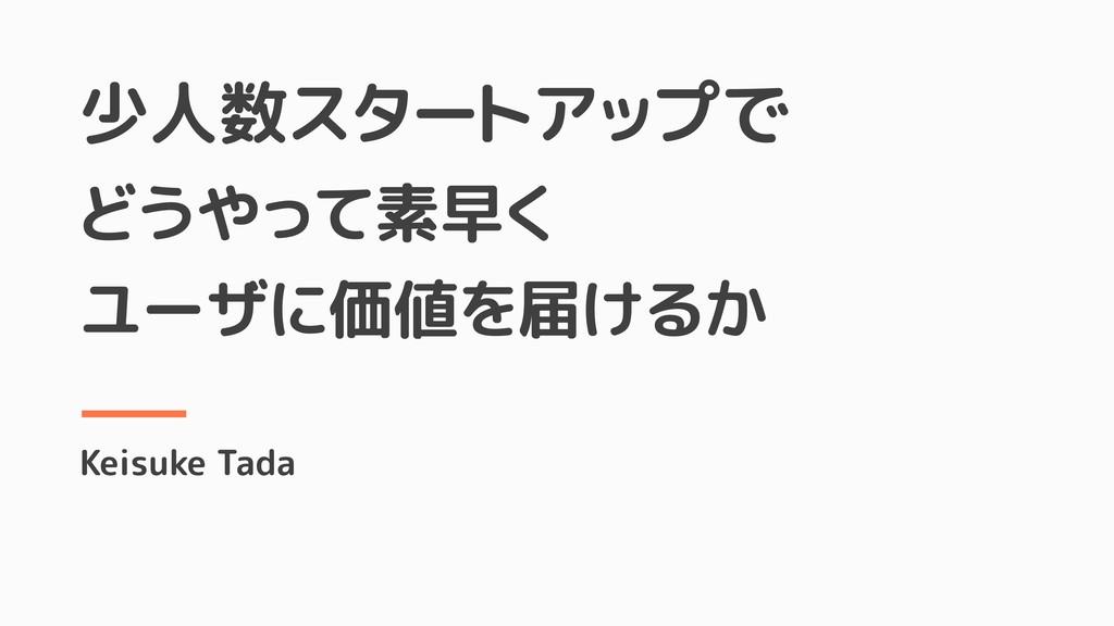少人数スタートアップで どうやって素早く ユーザに価値を届けるか Keisuke Tada