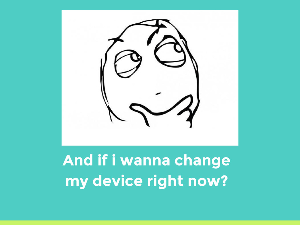 And if i wanna change my device right now?