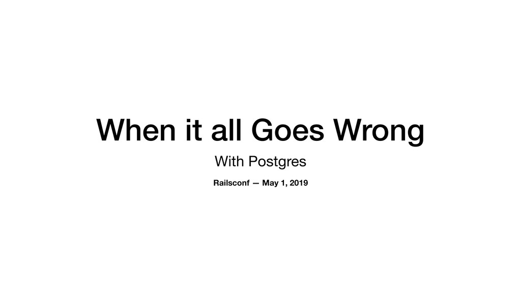 When it all Goes Wrong With Postgres Railsconf ...