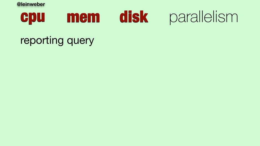 @leinweber cpu mem disk parallelism reporting q...