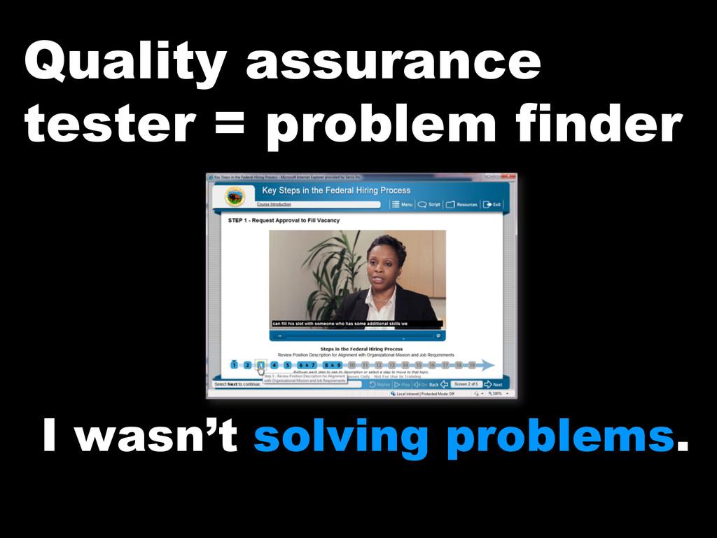 Quality assurance tester = problem finder I was...
