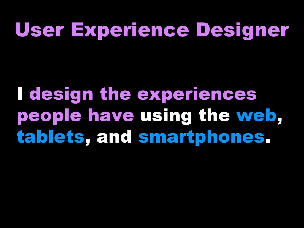User Experience Designer I design the experienc...