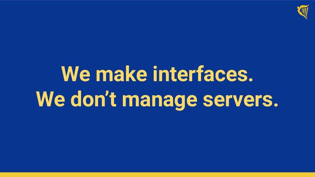 We make interfaces. We don't manage servers.