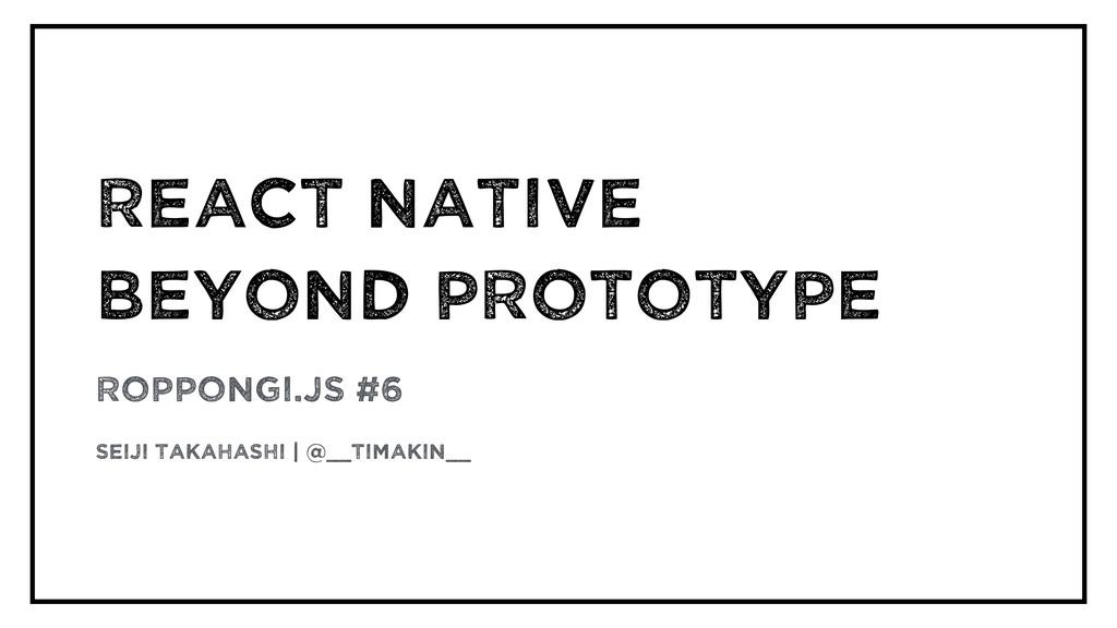 React Native  beyond Prototype Roppongi.js #6 ...