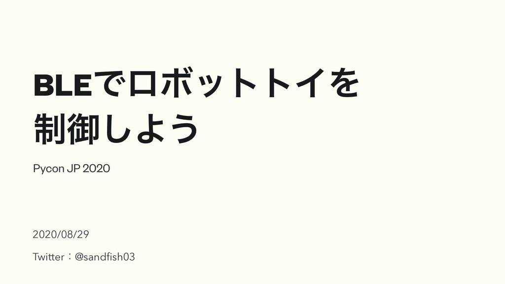 BLEͰϩϘοττΠΛ ੍ޚ͠Α͏ Pycon JP 2020 2020/08/29 Twit...