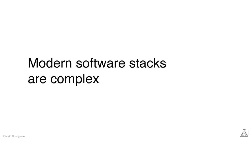 Modern software stacks are complex Gareth Rushg...