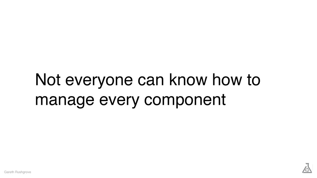 Not everyone can know how to manage every compo...