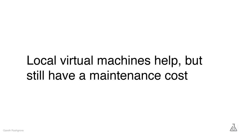 Local virtual machines help, but still have a m...