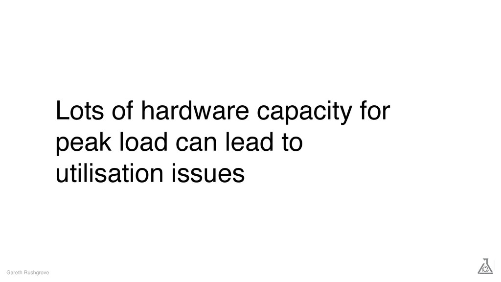 Lots of hardware capacity for peak load can lea...