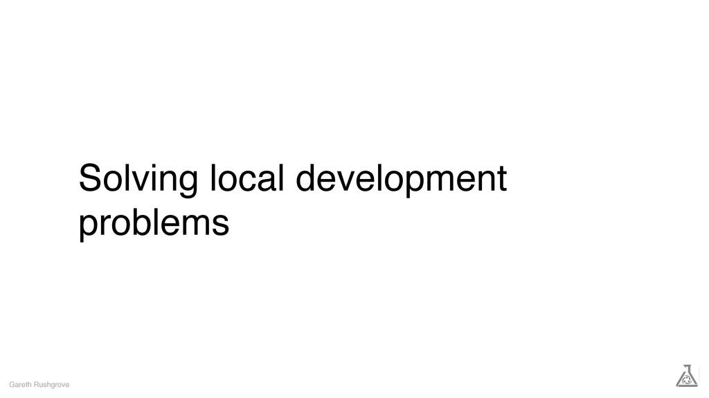 Solving local development problems Gareth Rushg...