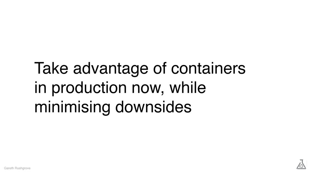 Take advantage of containers in production now,...