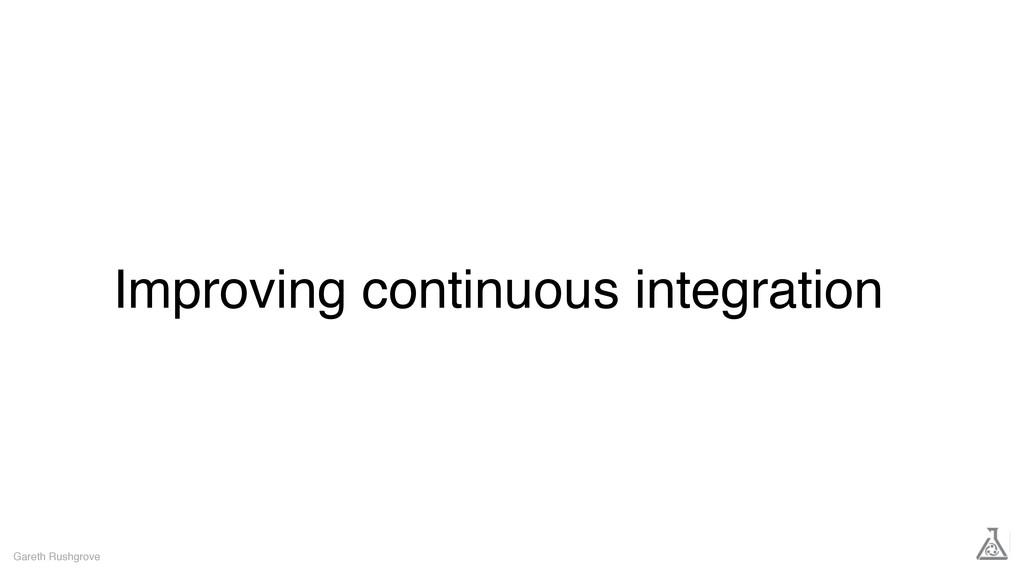 Improving continuous integration Gareth Rushgro...