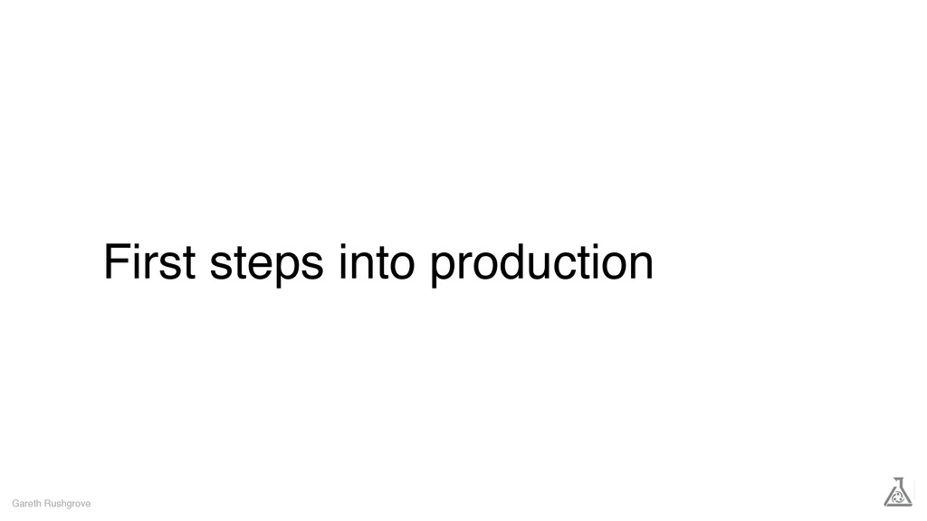 First steps into production Gareth Rushgrove
