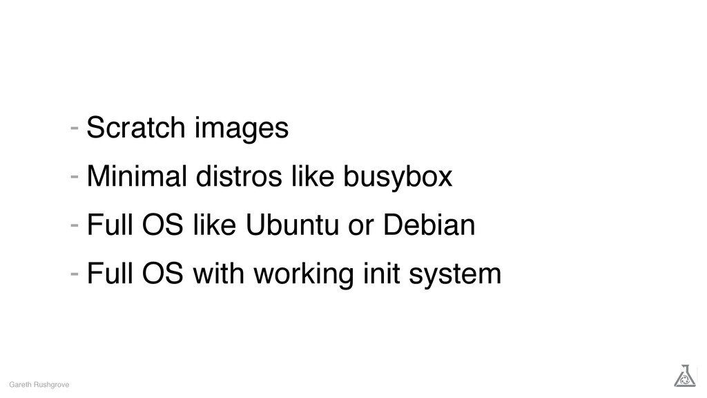 Scratch images Minimal distros like busybox Ful...